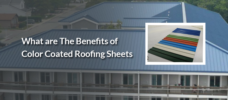 What are The Benefits of Colour Coated Roofing Sheets?