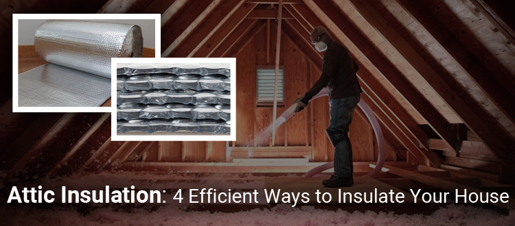 Attic Insulation: 4 Efficient Ways to Insulate Your House