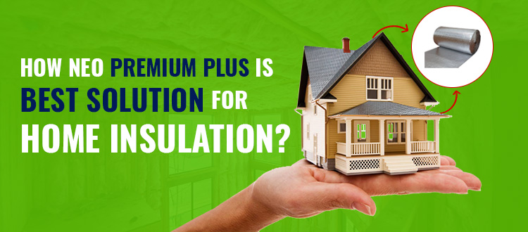 Why Is Neo Premium Plus the Best Solution for Home Insulation?